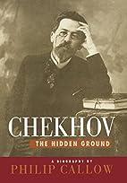 Chekhov: The Hidden Ground by Philip Callow