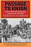 Passage to Union: How the Railroads Transformed American Life, 1829-1929, Sarah H. Gordon, .
