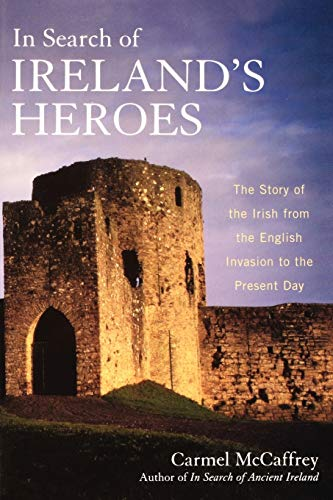 In Search of Ireland's Heroes: The Story of the Irish from the English Invasion to the Present Day, McCaffrey, Carmel