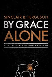 By Grace Alone: How the Grace of God Amazes…