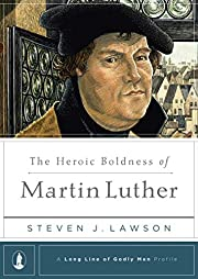 The Heroic Boldness of Martin Luther (A Long…