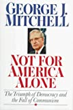 Not for America alone : the triumph of democracy and the fall of communism / George J. Mitchell