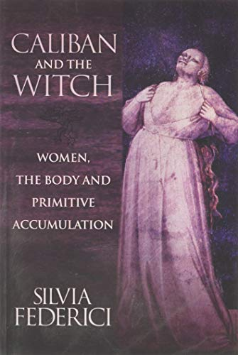 Caliban and the Witch: Women, the Body and Primitive Accumulation, Federici, Silvia