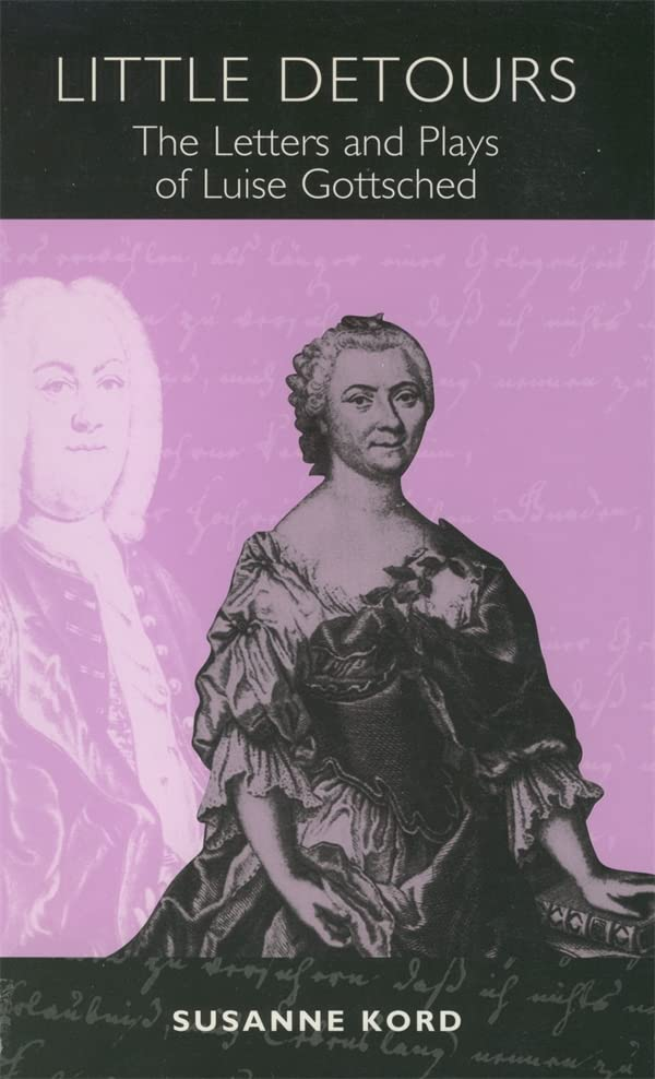 Little Detours: The Letters and Plays of Luise Gottsched (1713-1762) (Studies in German Literature Linguistics and Culture), Kord, Susanne