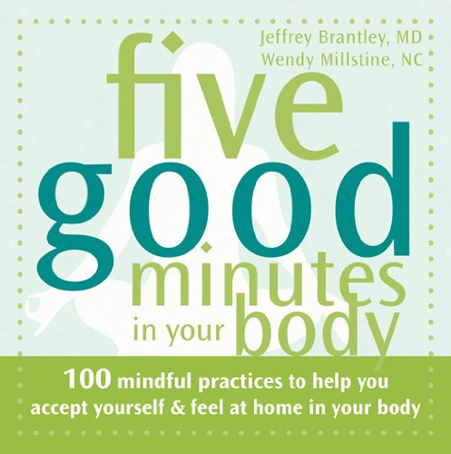 Five Good Minutes In Your Body: 100 Mindful Practices to Help You Accept Yourself and Feel At Home In Your Body by Jeffrey Brantley