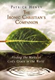 The ironic Christian's companion : finding the marks of God's grace in the world / Patrick Henry