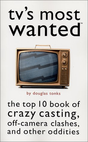 TV's Most Wanted?: The Top 10 Book of Crazy Casting, Off-Camera Clashes, and Other Oddities, Tonks, Douglas