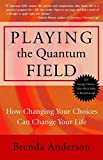 Playing the Quantum Field : How Changing Your Choices Can Change Your Life