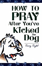 How to Pray After You've Kicked the Dog –…
