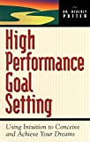High Performance Goal Setting : Using Intuition to Conceive and Achieve Your Dreams