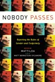 Nobody passes : rejecting the rules of gender and conformity / edited by Mattilda, a.k.a. Matt Bernstein Sycamore