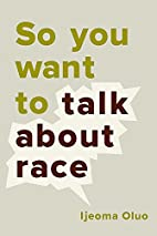 So You Want to Talk About Race by Ijeoma…