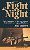 Fight at Night: Tools, Techniques, Tactics, and Training for Combat in Low Light and Darkness, Andy Stanford