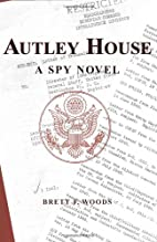 Autley House: A Spy Story by Brett F. Woods