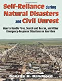 Self Reliance During Natural Disasters And Civil Unrest: How to Handle Fires, Search and Rescue, and Other Emergency-Response Situations on Your Own (photos, illust.), Bradford, George R.