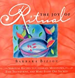 The Joy of Ritual: Recipes to Celebrate Milestones, Transitions, and Everyday Events in Our Lives, Biziou, Barbara