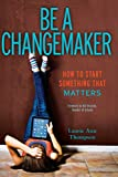Be a changemaker : how to start something that matters / Laurie Ann Thompson