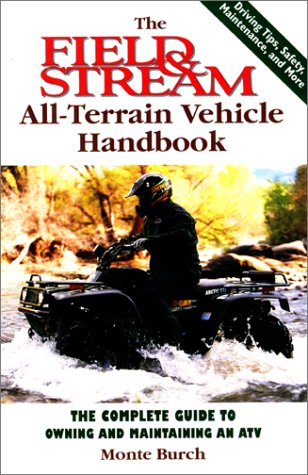 The Field & Stream All-Terrain Vehicle Handbook: The Complete Guide to Owning and Maintaining an ATV, Burch, Monte