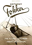 Anthony Fokker : the Flying Dutchman who shaped American aviation / Marc Dierikx