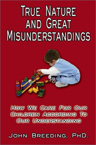 True Nature and Great Misunderstandings: On How We Care for Our Children by John Breeding, Ph.D.