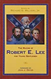 The maxims of Robert E. Lee for young gentlemen : advice, admonitions, and anecdotes on Christian duty and wisdom from the life of General Lee / compiled and edited by Richard G. Williams, Jr. ; foreword by John J. Dwyer