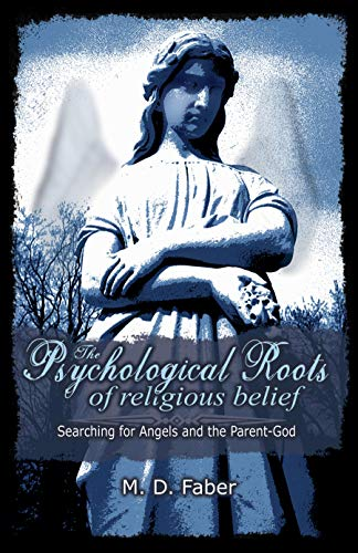 The Psychological Roots of Religious Belief: Searching for Angels and the Parent-God, by Faber, M.D.