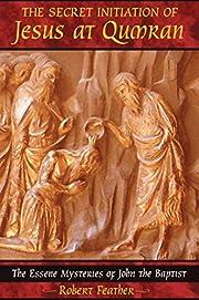 The Secret Initiation of Jesus at Qumran:…