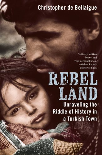 Rebel Land: Unraveling the Riddle of History in a Turkish Town, de Bellaigue, Christopher