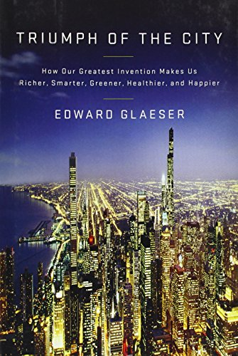 Triumph of the City: How Our Greatest Invention Makes Us Richer, Smarter, Greener, Healthier, and Happier, Glaeser, Edward L.