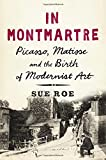 In Montmartre : Picasso, Matisse, and the birth of modernist art / Sue Roe