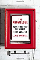 The Knowledge: How to Rebuild Our World from…