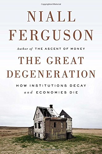 The Great Degeneration: How Institutions Decay and Economies Die, Ferguson, Niall