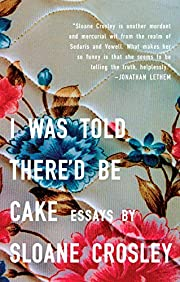 I Was Told There'd Be Cake: Essays by…