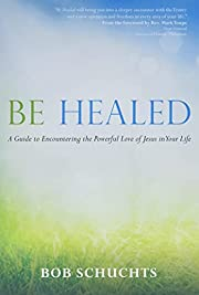 Be Healed: A Guide to Encountering the…