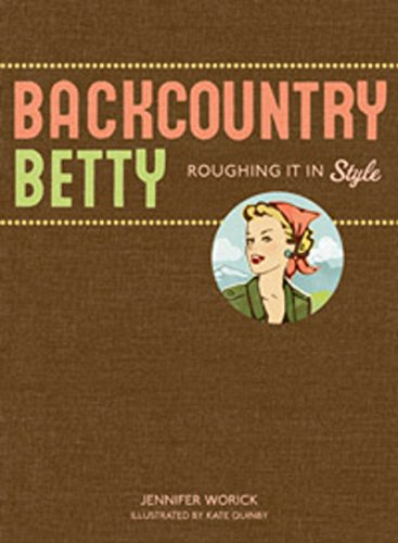 Backcountry Betty: Roughing It in Style, Jennifer Worick