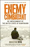 Enemy combatant : my imprisonment at Guantánamo, Bagram, and Kandahar / Moazzam Begg with Victoria Brittain