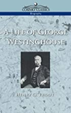 A Life of George Westinghouse by G. Henry…