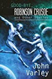 Good-bye Robinson Crusoe and Other Stories, John Varley