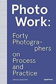 PhotoWork: Forty Photographers on Process…