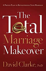 The Total Marriage Makeover--A Proven Plan…