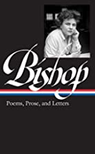 Poems, Prose and Letters by Elizabeth Bishop