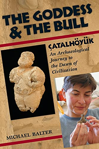 The Goddess and the Bull: Catalhoyuk--An Archaeological Journey to the Dawn of Civilization, Balter, Michael