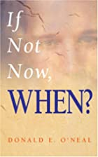 If Not Now, When? by Donald E. O'Neal