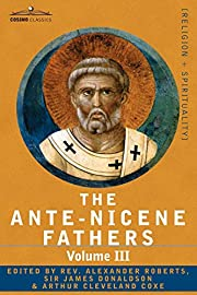 The Ante-Nicene Fathers: The Writings of the…