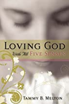 Loving God With All Five Senses by Tammy B.…