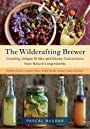 The Wildcrafting Brewer: Creating Unique Drinks and Boozy Concoctions from Nature's Ingredients - Pascal Baudar