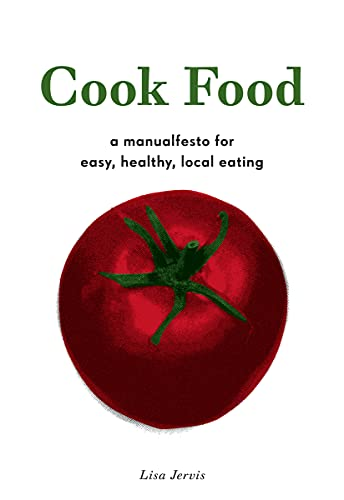 Cook Food: A Manualfesto for Easy, Healthy, Local Eating, Jervis, Lisa