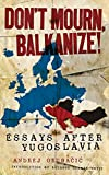 Image for Don't Mourn, Balkanize!: Essays After Yugoslavia