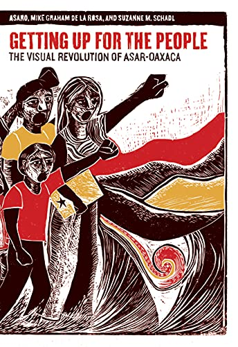 Getting Up for the People: The Visual Revolution of ASAR-Oaxaca, ASARO; Graham de La Rosa, Mike; Schadl, Suzanne M.