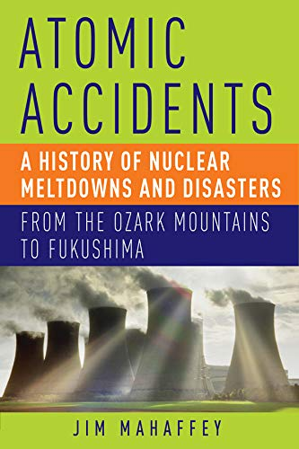 Atomic Accidents: A History of Nuclear Meltdowns and Disasters, From the Ozark Mountains to Fukushima by James A. Mahaffey